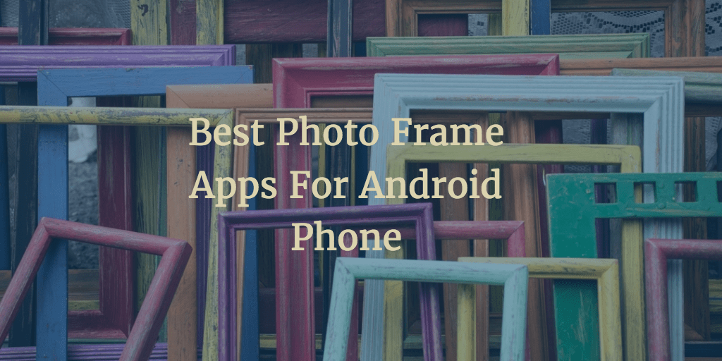 10 Best Photo Frame Apps For Android Bestforandroid